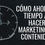 Cómo ahorrar tiempo al hacer marketing de contenidos